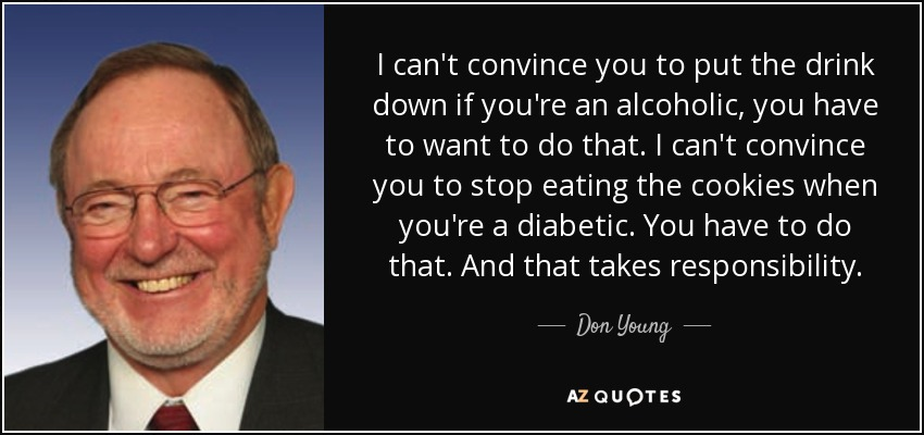 I can't convince you to put the drink down if you're an alcoholic, you have to want to do that. I can't convince you to stop eating the cookies when you're a diabetic. You have to do that. And that takes responsibility. - Don Young
