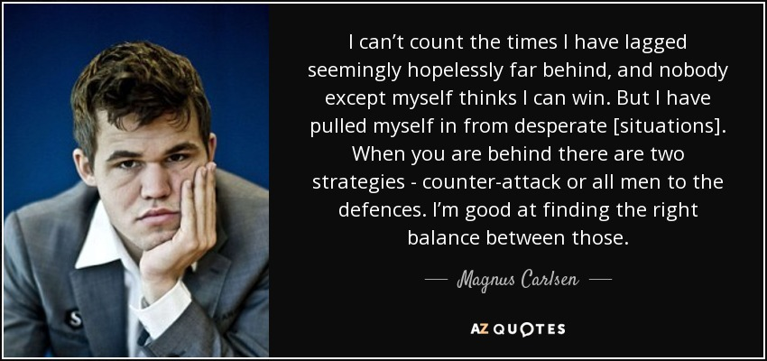 I can't count the times I have lagged seemingly hopelessly far behind, and nobody except myself thinks I can win. But I have pulled myself in from desperate [situations]. When you are behind there are two strategies - counter-attack or all men to the defences. I'm good at finding the right balance between those. - Magnus Carlsen