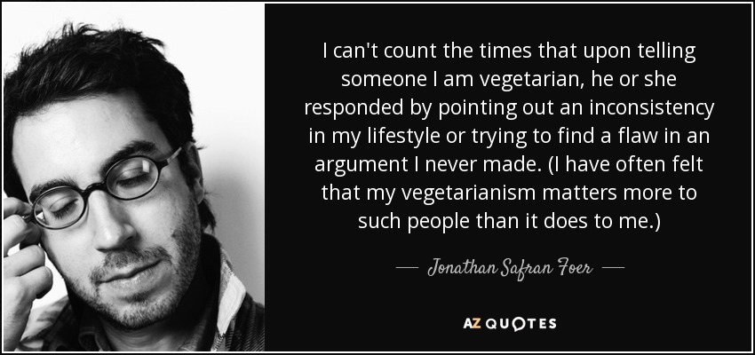 I can't count the times that upon telling someone I am vegetarian, he or she responded by pointing out an inconsistency in my lifestyle or trying to find a flaw in an argument I never made. (I have often felt that my vegetarianism matters more to such people than it does to me.) - Jonathan Safran Foer