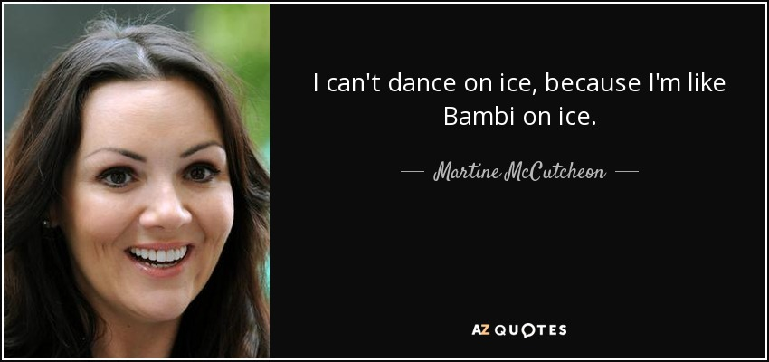 I can't dance on ice, because I'm like Bambi on ice. - Martine McCutcheon