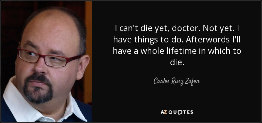 I can't die yet, doctor. Not yet. I have things to do. Afterwords I'll have a whole lifetime in which to die. - Carlos Ruiz Zafon