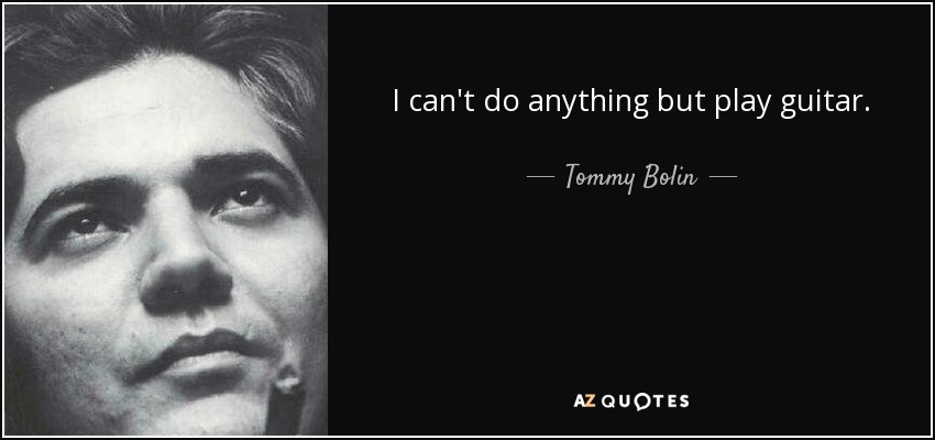 I can't do anything but play guitar. - Tommy Bolin