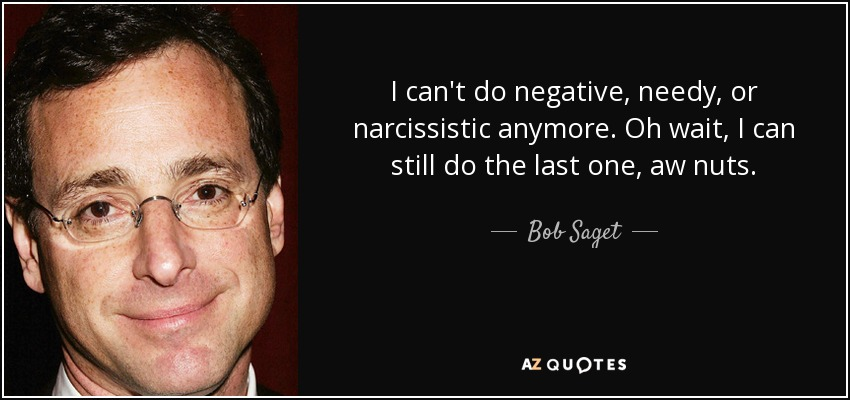I can't do negative, needy, or narcissistic anymore. Oh wait, I can still do the last one, aw nuts. - Bob Saget