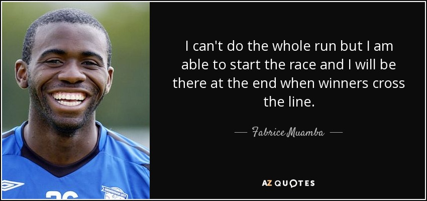 I can't do the whole run but I am able to start the race and I will be there at the end when winners cross the line. - Fabrice Muamba