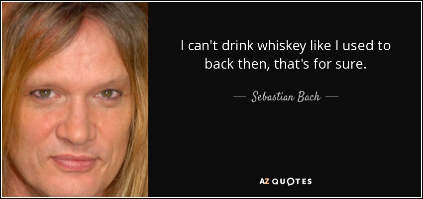 I can't drink whiskey like I used to back then, that's for sure. - Sebastian Bach
