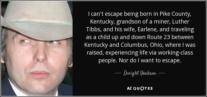 I can't escape being born in Pike County, Kentucky, grandson of a miner, Luther Tibbs, and his wife, Earlene, and traveling as a child up and down Route 23 between Kentucky and Columbus, Ohio, where I was raised, experiencing life via working-class people. Nor do I want to escape. - Dwight Yoakam
