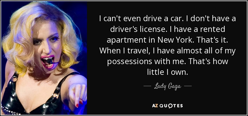 I can't even drive a car. I don't have a driver's license. I have a rented apartment in New York. That's it. When I travel, I have almost all of my possessions with me. That's how little I own. - Lady Gaga