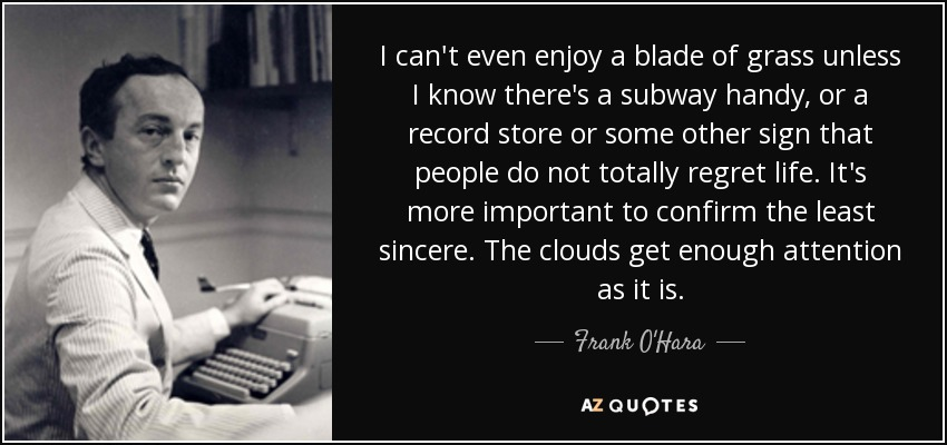 I can't even enjoy a blade of grass unless I know there's a subway handy, or a record store or some other sign that people do not totally regret life. It's more important to confirm the least sincere. The clouds get enough attention as it is. - Frank O'Hara