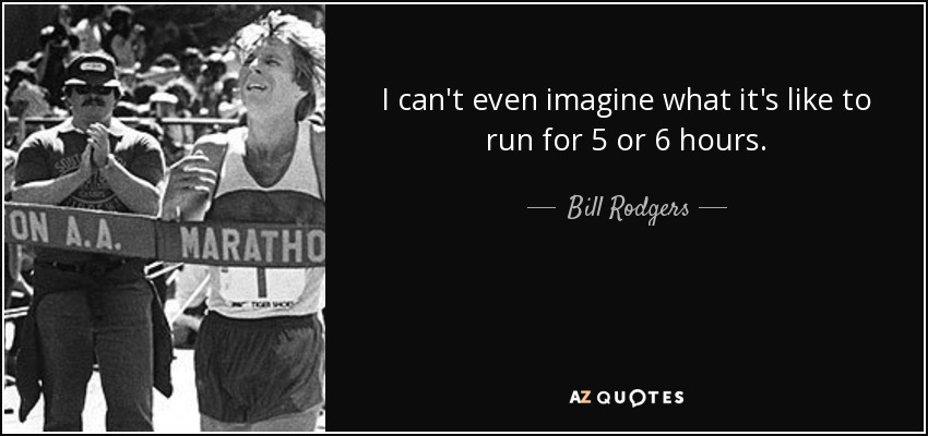 I can't even imagine what it's like to run for 5 or 6 hours. - Bill Rodgers