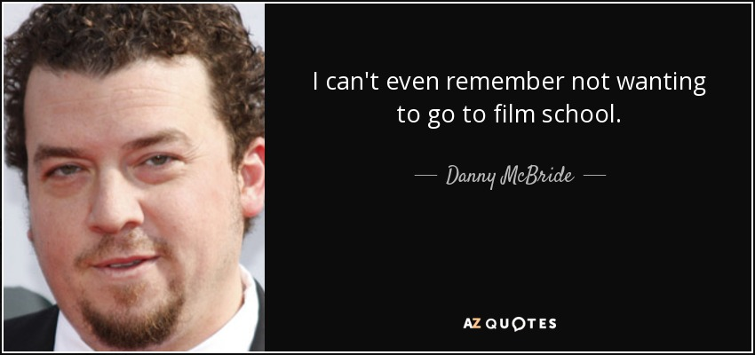 I can't even remember not wanting to go to film school. - Danny McBride