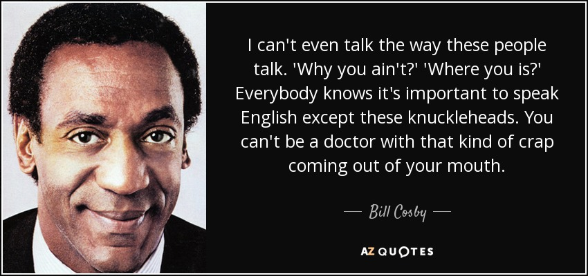 I can't even talk the way these people talk. 'Why you ain't?' 'Where you is?' Everybody knows it's important to speak English except these knuckleheads. You can't be a doctor with that kind of crap coming out of your mouth. - Bill Cosby