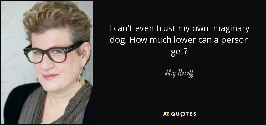I can't even trust my own imaginary dog. How much lower can a person get? - Meg Rosoff
