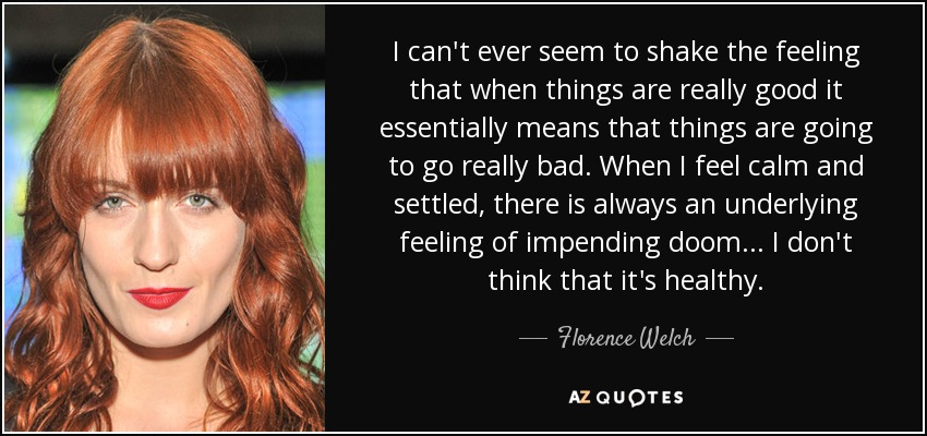 I can't ever seem to shake the feeling that when things are really good it essentially means that things are going to go really bad. When I feel calm and settled, there is always an underlying feeling of impending doom... I don't think that it's healthy. - Florence Welch