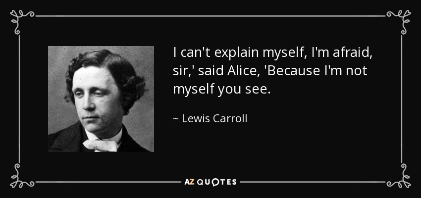 I can't explain myself, I'm afraid, sir,' said Alice, 'Because I'm not myself you see. - Lewis Carroll