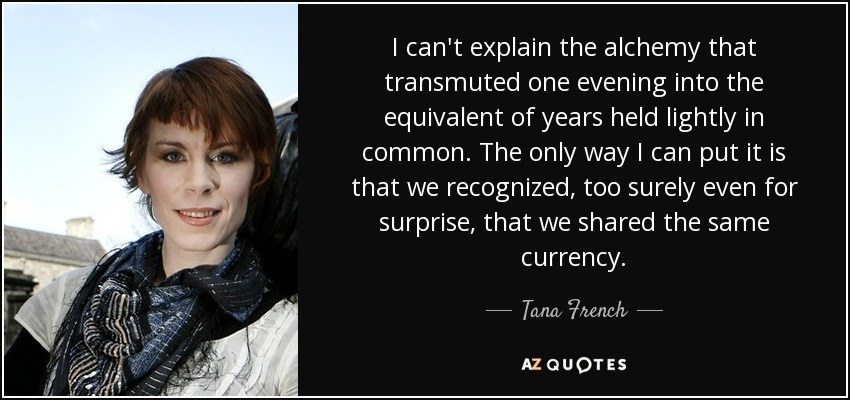 I can't explain the alchemy that transmuted one evening into the equivalent of years held lightly in common. The only way I can put it is that we recognized, too surely even for surprise, that we shared the same currency. - Tana French