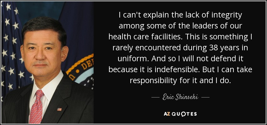 I can't explain the lack of integrity among some of the leaders of our health care facilities. This is something I rarely encountered during 38 years in uniform. And so I will not defend it because it is indefensible. But I can take responsibility for it and I do. - Eric Shinseki
