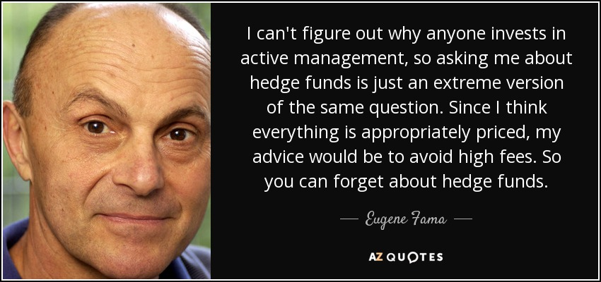 I can't figure out why anyone invests in active management, so asking me about hedge funds is just an extreme version of the same question. Since I think everything is appropriately priced, my advice would be to avoid high fees. So you can forget about hedge funds. - Eugene Fama