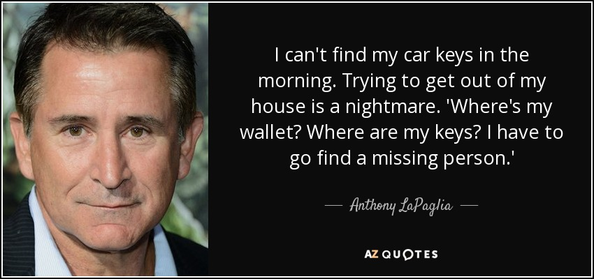 I can't find my car keys in the morning. Trying to get out of my house is a nightmare. 'Where's my wallet? Where are my keys? I have to go find a missing person.' - Anthony LaPaglia