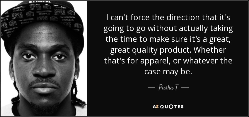 I can't force the direction that it's going to go without actually taking the time to make sure it's a great, great quality product. Whether that's for apparel, or whatever the case may be. - Pusha T