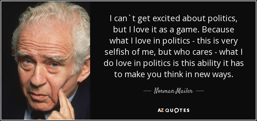 I can`t get excited about politics, but I love it as a game. Because what I love in politics - this is very selfish of me, but who cares - what I do love in politics is this ability it has to make you think in new ways. - Norman Mailer