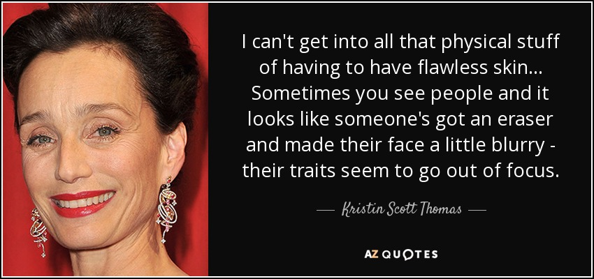I can't get into all that physical stuff of having to have flawless skin... Sometimes you see people and it looks like someone's got an eraser and made their face a little blurry - their traits seem to go out of focus. - Kristin Scott Thomas