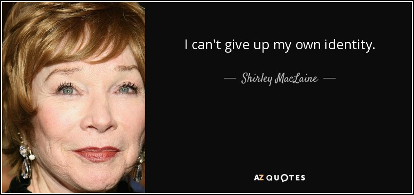 I can't give up my own identity. - Shirley MacLaine