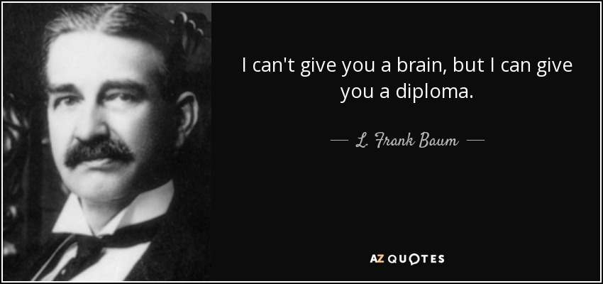 I can't give you a brain, but I can give you a diploma. - L. Frank Baum