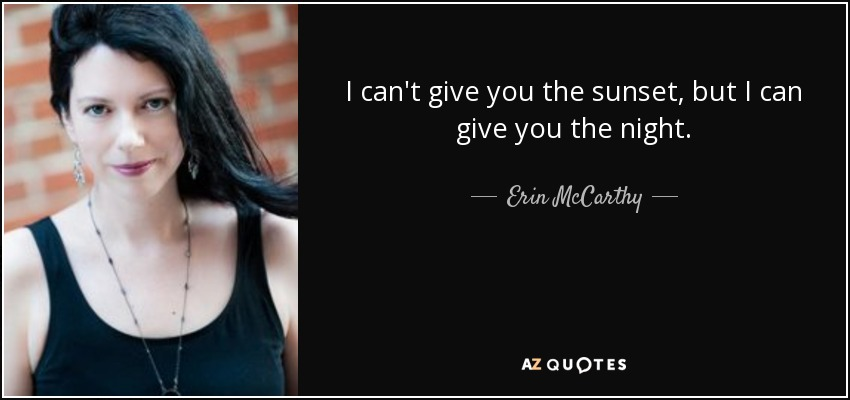 I can't give you the sunset, but I can give you the night. - Erin McCarthy