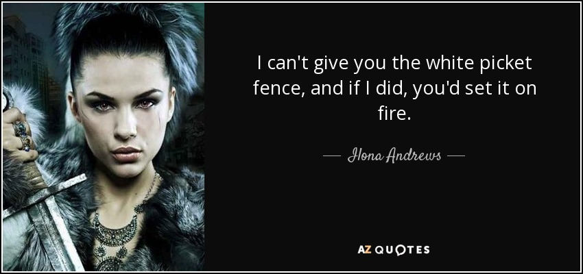 I can't give you the white picket fence, and if I did, you'd set it on fire. - Ilona Andrews