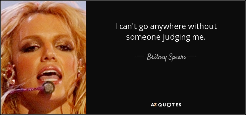 I can't go anywhere without someone judging me. - Britney Spears