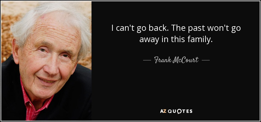 I can't go back. The past won't go away in this family... - Frank McCourt