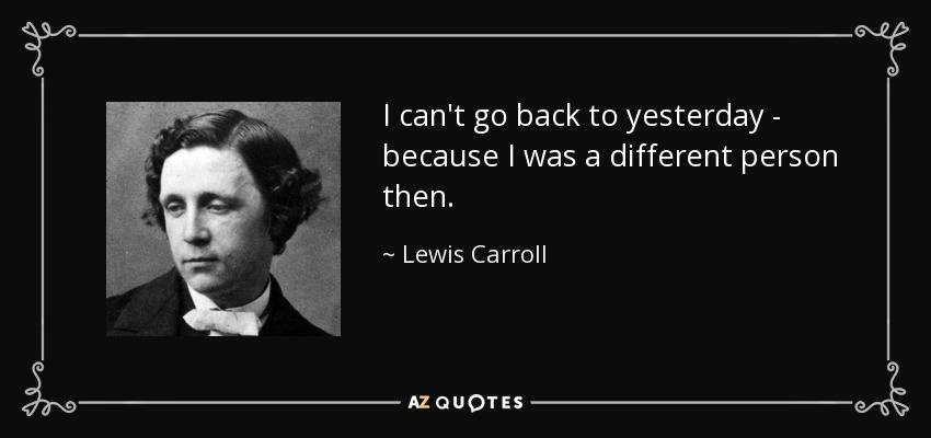 I can't go back to yesterday - because I was a different person then. - Lewis Carroll
