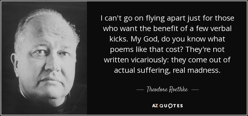 I can't go on flying apart just for those who want the benefit of a few verbal kicks. My God, do you know what poems like that cost? They're not written vicariously: they come out of actual suffering, real madness. - Theodore Roethke