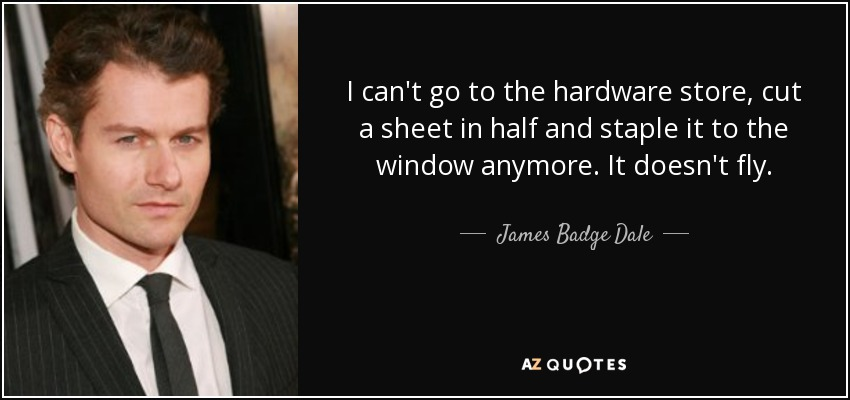 I can't go to the hardware store, cut a sheet in half and staple it to the window anymore. It doesn't fly. - James Badge Dale