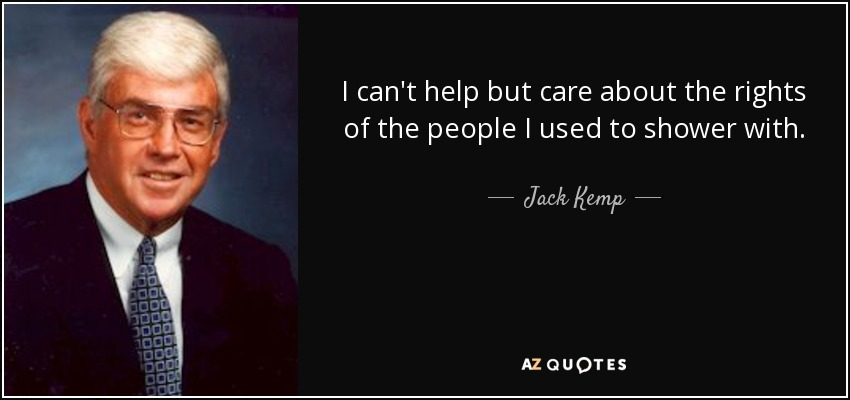I can't help but care about the rights of the people I used to shower with. - Jack Kemp