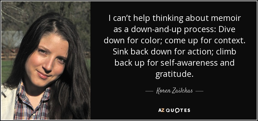 I can't help thinking about memoir as a down-and-up process: Dive down for color; come up for context. Sink back down for action; climb back up for self-awareness and gratitude. - Koren Zailckas
