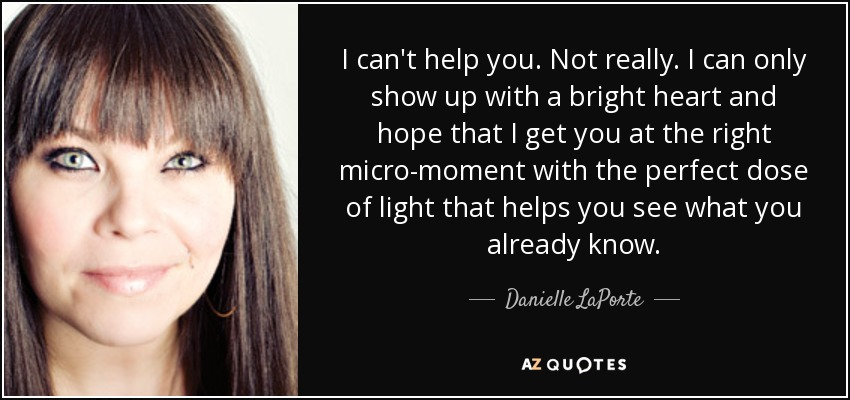 I can't help you. Not really. I can only show up with a bright heart and hope that I get you at the right micro-moment with the perfect dose of light that helps you see what you already know. - Danielle LaPorte