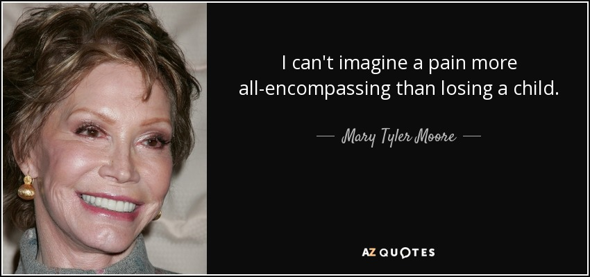 I can't imagine a pain more all-encompassing than losing a child. - Mary Tyler Moore