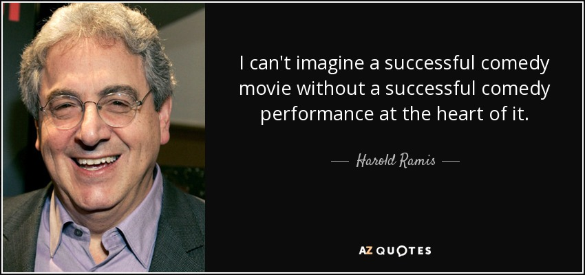 I can't imagine a successful comedy movie without a successful comedy performance at the heart of it. - Harold Ramis