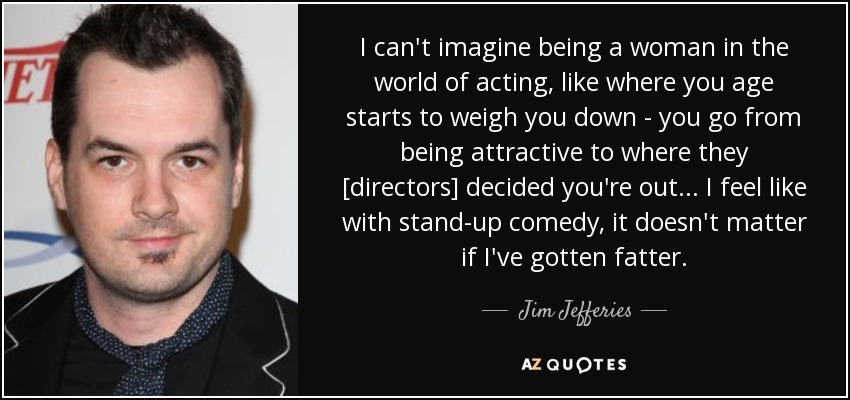 I can't imagine being a woman in the world of acting, like where you age starts to weigh you down - you go from being attractive to where they [directors] decided you're out... I feel like with stand-up comedy, it doesn't matter if I've gotten fatter. - Jim Jefferies