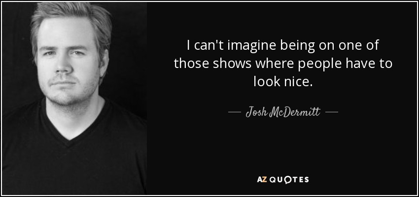 I can't imagine being on one of those shows where people have to look nice. - Josh McDermitt