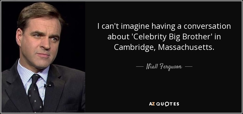 I can't imagine having a conversation about 'Celebrity Big Brother' in Cambridge, Massachusetts. - Niall Ferguson