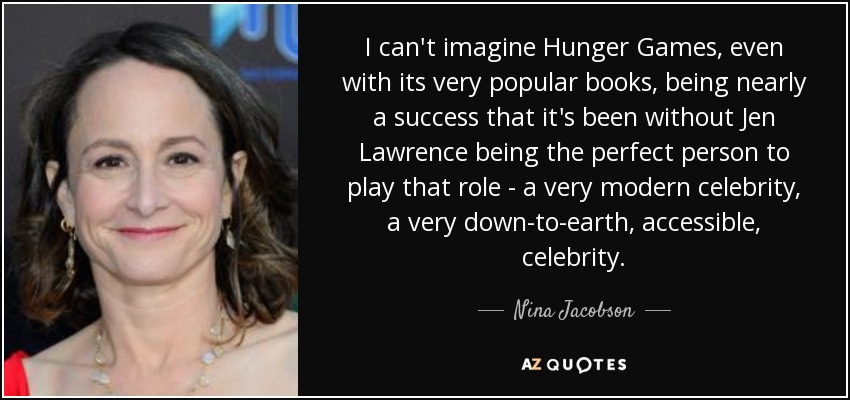 I can't imagine Hunger Games, even with its very popular books, being nearly a success that it's been without Jen Lawrence being the perfect person to play that role - a very modern celebrity, a very down-to-earth, accessible, celebrity. - Nina Jacobson