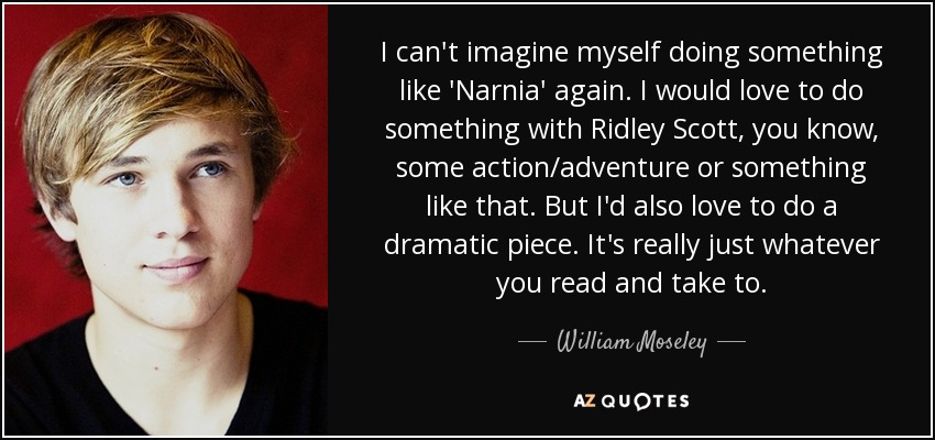 I can't imagine myself doing something like 'Narnia' again. I would love to do something with Ridley Scott, you know, some action/adventure or something like that. But I'd also love to do a dramatic piece. It's really just whatever you read and take to. - William Moseley