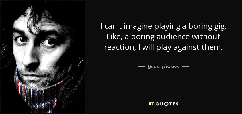 I can't imagine playing a boring gig. Like, a boring audience without reaction, I will play against them. - Yann Tiersen