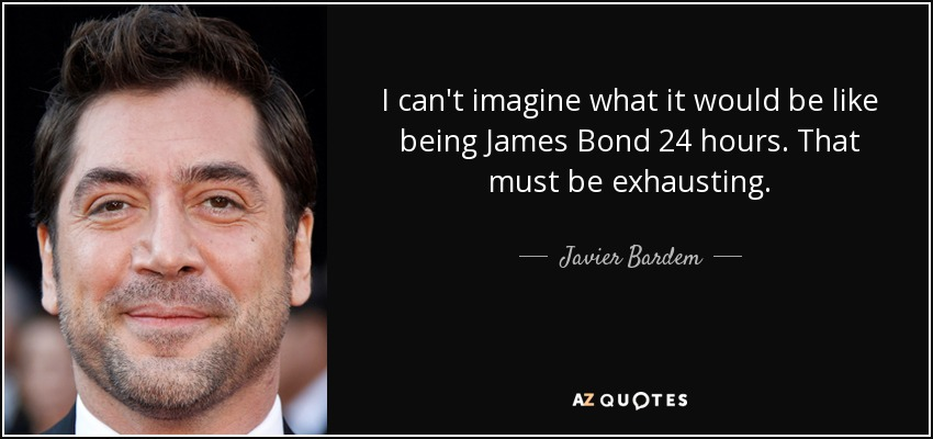 I can't imagine what it would be like being James Bond 24 hours. That must be exhausting. - Javier Bardem