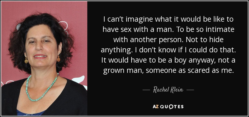 I can't imagine what it would be like to have sex with a man. To be so intimate with another person. Not to hide anything. I don't know if I could do that. It would have to be a boy anyway, not a grown man, someone as scared as me. - Rachel Klein