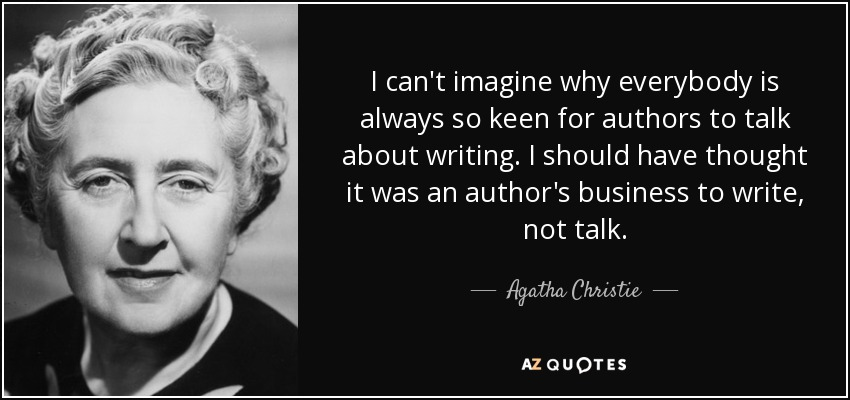 I can't imagine why everybody is always so keen for authors to talk about writing. I should have thought it was an author's business to write, not talk. - Agatha Christie