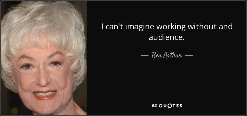 I can't imagine working without and audience. - Bea Arthur