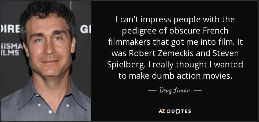 I can't impress people with the pedigree of obscure French filmmakers that got me into film. It was Robert Zemeckis and Steven Spielberg. I really thought I wanted to make dumb action movies. - Doug Liman